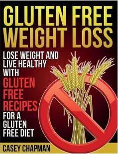 Gluten Free Weight Loss  Lose Weight and Live Healthy with Gluten Free Recipes for a Gluten Free Diet