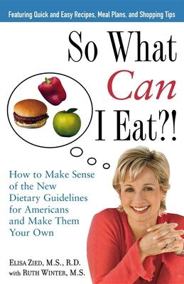 So What Can I Eat! : How to Make Sense of the New Dietary Guidelines for Americans and Make Them Your Own – Elisa Zied