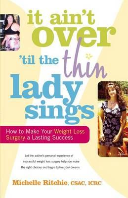 It Ainat Over Atill the Thin Lady Sings : How to Make Your Weight-Loss Surgery a Lasting Success – Michelle Ritchie
