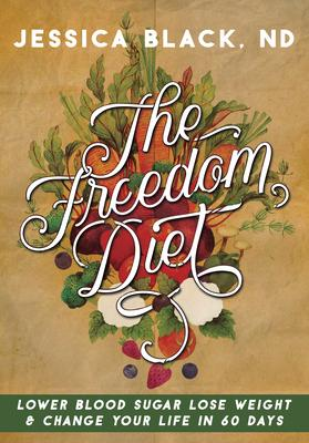 The Freedom Diet : Lower Blood Sugar, Lose Weight and Change Your Life in 60 Days – Dr Jessica K Black
