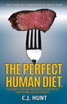 The Perfect Human Diet : The Simple Doctor-Proven Solution for the Health and Life You Deserve