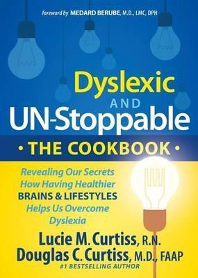 Dyslexic and Un-Stoppable the Cookbook: Revealing Our Secrets How Having Healthier Brains and Lifestyles Helps Us Overcome Dyslexia