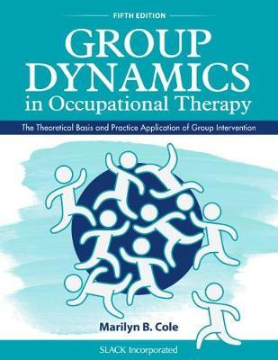 Group Dynamics in Occupational Therapy : The Theoretical Basis and Practice Application of Group Intervention