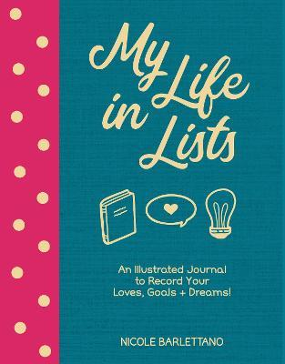 My Life in Lists : An Illustrated Journal to Record Your Loves + Goals + Dreams!