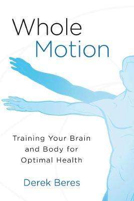 Whole Motion : Training Your Brain and Body for Optimal Health
