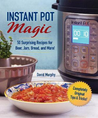 Instant Pot Magic  50 Surprising Recipes for Beer, Jam, Bread, and More!