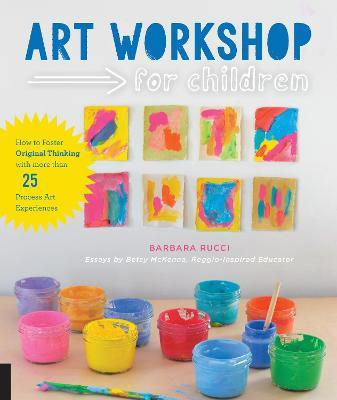 Art Workshop for Children : How to Foster Original Thinking with more than 25 Process Art Experiences
