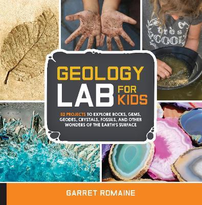 Geology Lab for Kids  52 Projects to Explore Rocks, Gems, Geodes, Crystals, Fossils, and Other Wonders of the Earth's Surface
