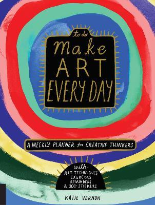 Make Art Every Day : A Weekly Planner for Creative Thinkers--With Art Techniques, Exercises, Reminders, and 500+ Stickers
