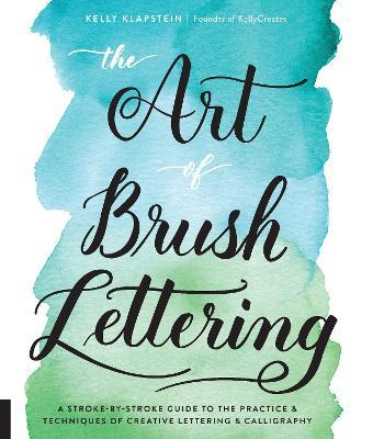 The Art of Brush Lettering : A Stroke-by-Stroke Guide to the Practice and Techniques of Creative Lettering and Calligraphy