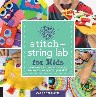Stitch and String Lab for Kids : 40+ Creative Projects to Sew, Embroider, Weave, Wrap, and Tie