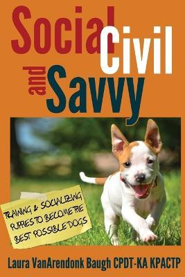 Social, Civil, and Savvy : Training & Socializing Puppies to Become the Best Possible Dogs