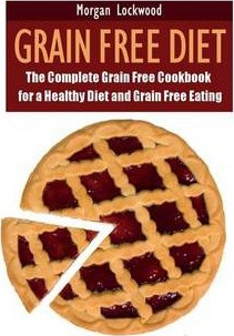 Grain Free Diet  The Complete Grain Free Cookbook for a Healthy Diet and Grain Free Eating