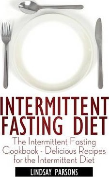 Intermittent Fasting Diet : The Intermittent Fasting Cookbook - Delicious Recipes for the Intermittent Diet