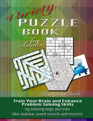 Variety Puzzle Book For Adults : Train your brain and enhance problem solving skills by solving logic puzzles like sudoku, word search and mazes!