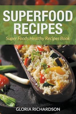 Superfood Recipes : Super Foods Healthy Recipes Book – Gloria Richardson