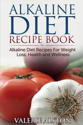 Alkaline Diet Recipe Book : Alkaline Diet Recipes for Weight Loss, Health and Wellness