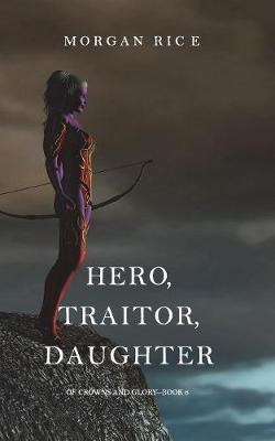 Hero, Traitor, Daughter (Of Crowns and Glory-Book 6)