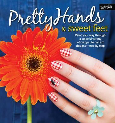 Pretty Hands & Sweet Feet  Paint Your Way Through a Colorful Variety of Crazy-Cute Nail Art Designs - Step  Step
