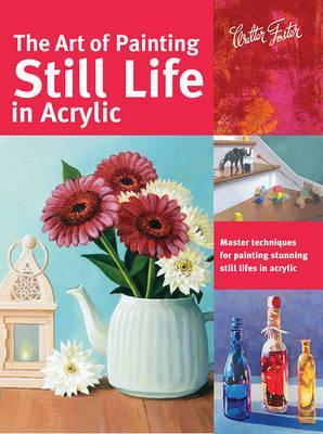 The Art of Painting Still Life in Acrylic : Master Techniques for Painting Stunning Still Lifes in Acrylic