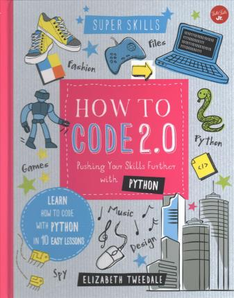 How to Code 2.0 Pushing Your Skills Further with Python  Learn How to Code with Python in 10 Easy Lessons