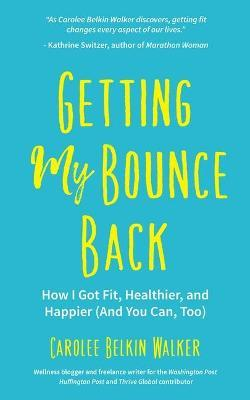 Getting My Bounce Back : How I Got Fit, Healthier, and Happier (And You Can, Too) – Carolee Belkin Walker