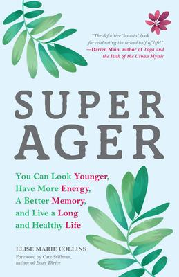 Super Ager : You Can Look Younger, Have More Energy, a Better Memory, and Live a Long and Healthy Life