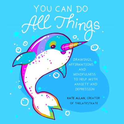 You Can Do All Things : Drawings, Affirmations and Mindfulness to Help With Anxiety and Depression