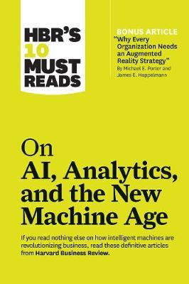 """HBR's 10 Must Reads on AI, Analytics, and the New Machine Age : (with bonus article """"Why Every Company Needs an Augmented Reality Strategy"""" by Michael E. Porter and James E. Heppelmann)"""