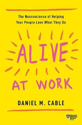 Alive at Work : The Neuroscience of Helping Your People Love What They Do