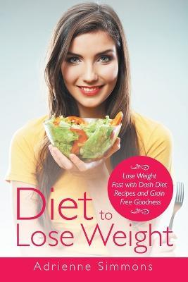 Diet to Lose Weight : Lose Weight Fast with Dash Diet Recipes and Grain Free Goodness – Adrienne Simmons