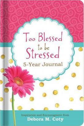 Too Blessed to Be Stressed 5-Year Journal  Inspiration and Encouragement from Debora M. Coty