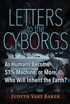 Letters to the Cyborgs  As Humans Become 51% Machine, or More, Who Will Inherit the Earth?