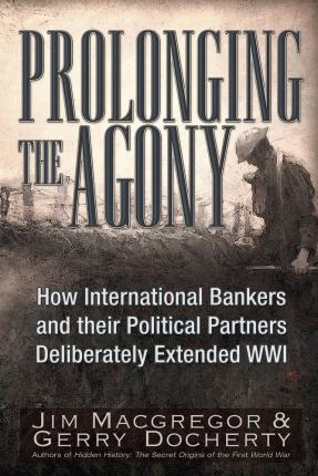 Prolonging the Agony : How the Anglo-American Establishment Deliberately Extended WWI by Three-And-A-Half Years.