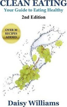 Clean Eating : Your Guide to Eating Clean: *2nd Edition-Over 30 Recipes Added