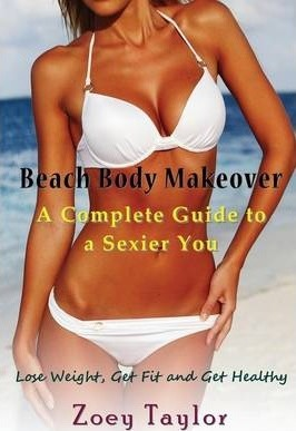 Beach Body Makeover : A Complete Guide to a Sexier You: Lose Weight, Get Fit and Get Healthy