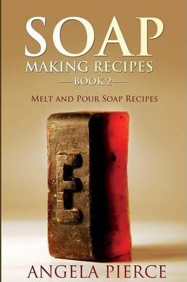 Soap Making Recipes Book 2 : Melt and Pour Soap Recipes