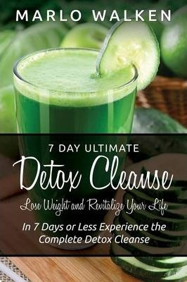 7 Day Ultimate Detox Cleanse : Lose Weight and Revitalize Your Life: In 7 Days or Less Experience the Complete Detox Cleanse – Marlo Walken