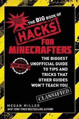 The Big Book of Hacks for Minecrafters : The Biggest Unofficial Guide to Tips and Tricks That Other Guides Won?t Teach You