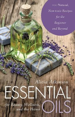 Essential Oils for Beauty, Wellness, and the Home : 100 Natural, Non-toxic Recipes for the Beginner and Beyond