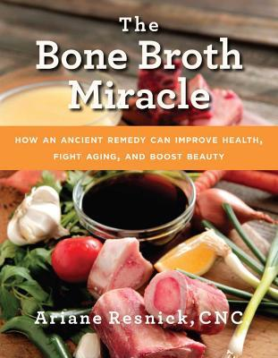 The Bone Broth Miracle : How an Ancient Remedy Can Improve Health, Fight Aging, and Boost Beauty