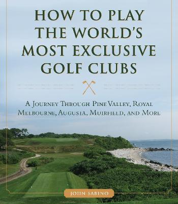 How to Play the World's Most Exclusive Golf Clubs : A Journey through Pine Valley, Royal Melbourne, Augusta, Muirfield, and More