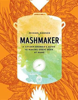 Mashmaker : A Citizen-Brewer's Guide to Making Great Beer at Home