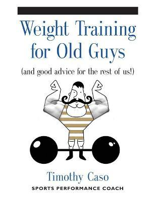 Weight Training for Old Guys : A Practical Guide for the Over-Fifty Crowd (and Good Advice for the Rest of Us!)