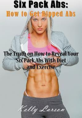 Six Pack ABS : How to Get Ripped ABS: The Truth on How to Reveal Your Six Pack ABS with Diet and Exercise