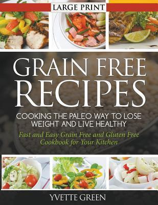 Grain Free Recipes: Cooking the Paleo Way to Lose Weight and Live Healthy: Fast and Easy Grain Free and Gluten Free Cookbook for Your Kitchen