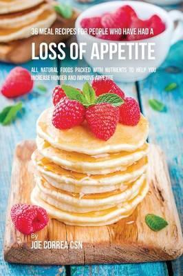 36 Meal Recipes for People Who Have Had a Loss of Appetite : All Natural Foods Packed with Nutrients to Help You Increase Hunger and Improve Appetite – Joe Correa