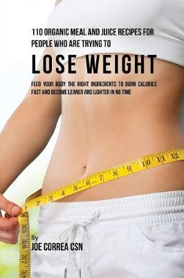 110 Organic Meal and Juice Recipes for People Who Are Trying to Lose Weight : Feed Your Body the Right Ingredients to Burn Calories Fast and Become Leaner and Lighter in No Time – Joe Correa