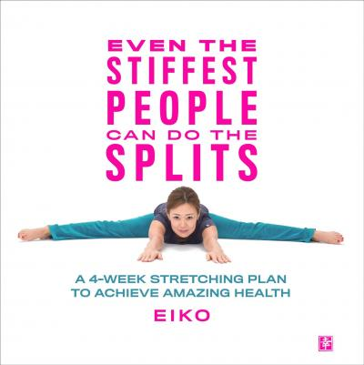 Even the Stiffest People Can Do the Splits  A 4-Week Stretching Plan to Achieve Amazing Health
