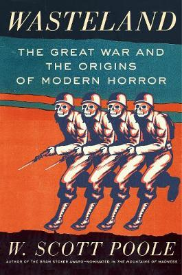 Wasteland : The Great War and the Origins of Modern Horror